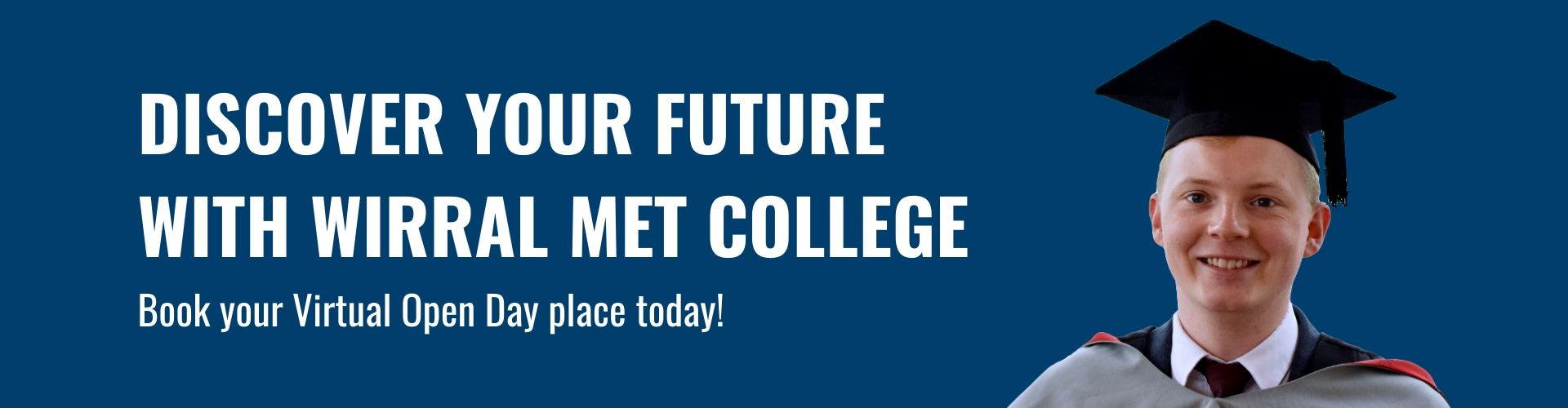 Discover Your Future With Wirral Met College. Book Your Virtual Open Day Place Today. Man in cap and gown on blue background.